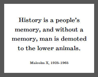 History-is-a-peoples-memory-and-without-a-memory-man-is-demoted-to-the-lower-animals.-Malcolm-X
